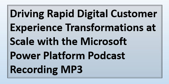 Driving Rapid Digital Customer Experience Transformations at Scale with the Microsoft Power Platform Podcast Recording MP3