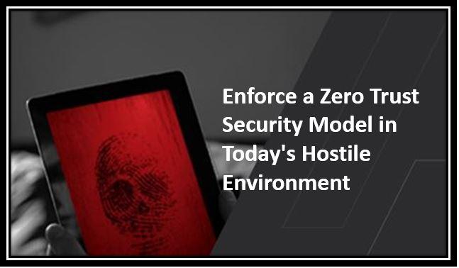 Enforce a Zero Trust Security Model in Today Hostile Environment