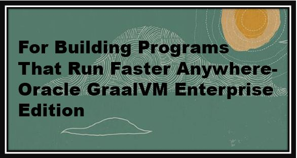 For Building Programs That Run Faster Anywhere- Oracle GraalVM Enterprise Edition