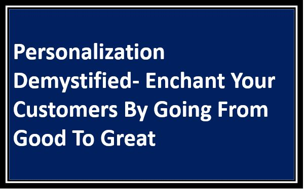 Personalization Demystified- Enchant Your Customers By Going From Good To Great