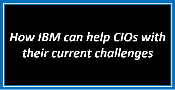 How IBM can help CIOs with their current challenges
