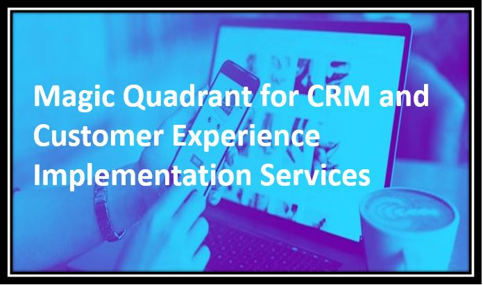 Magic Quadrant for CRM and Customer Experience Implementation Services