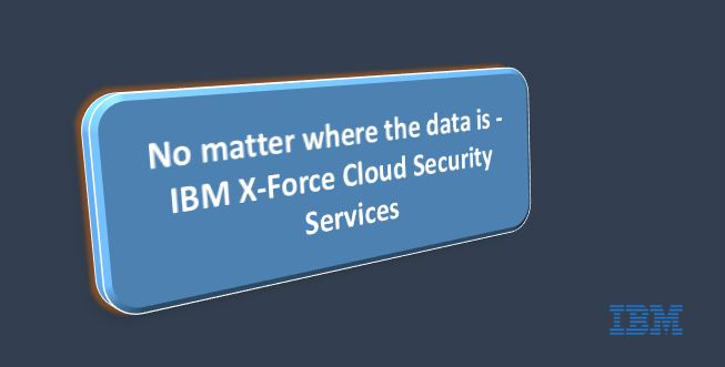 No matter where the data is - IBM X-Force Cloud Security Services