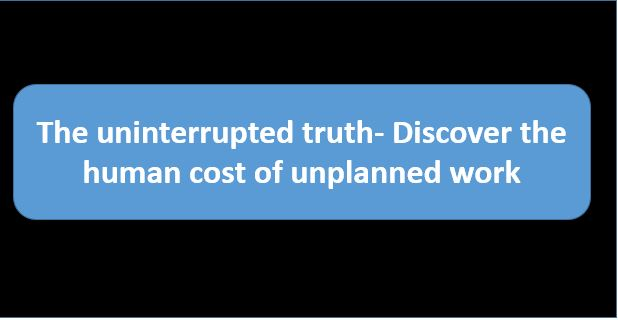 The uninterrupted truth- Discover the human cost of unplanned work