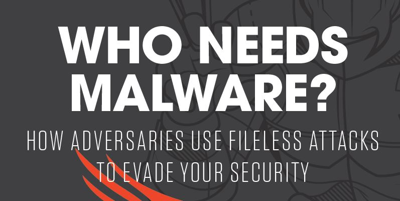 Who Needs Malware How Adversaries Use Fileless Attacks to Evade Your Security